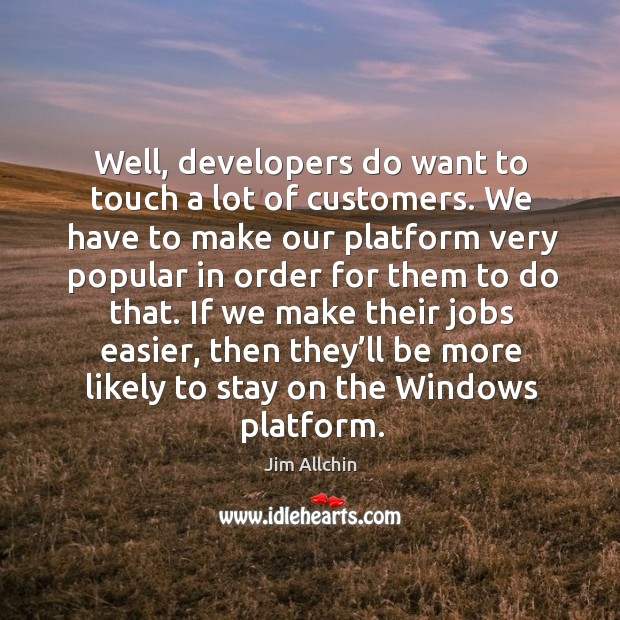 Well, developers do want to touch a lot of customers. We have to make our platform very popular in order for them to do that. Image