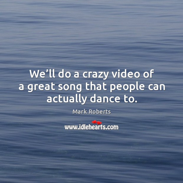 We'll do a crazy video of a great song that people can actually dance to. Image