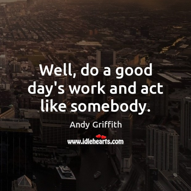 Well, do a good day's work and act like somebody. Image
