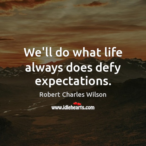 We'll do what life always does defy expectations. Robert Charles Wilson Picture Quote