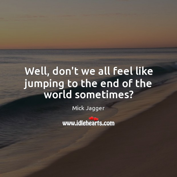 Well, don't we all feel like jumping to the end of the world sometimes? Image