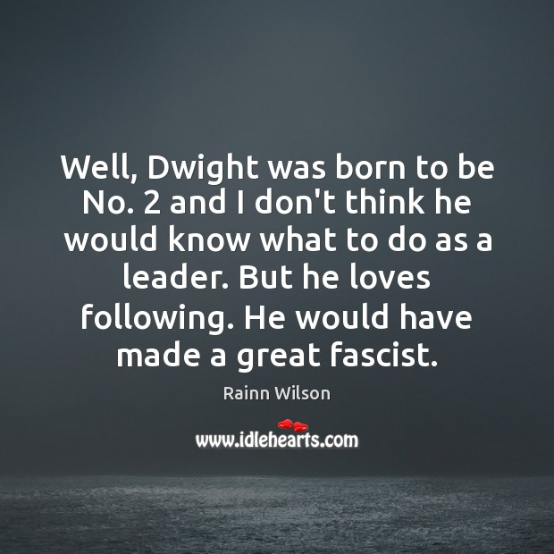 Well, Dwight was born to be No. 2 and I don't think he Image