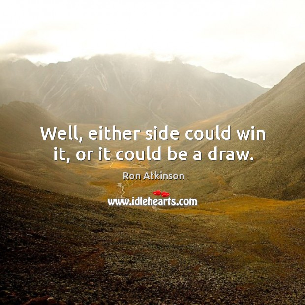 Well, either side could win it, or it could be a draw. Image
