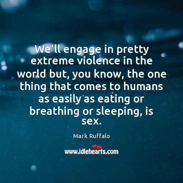 We'll engage in pretty extreme violence in the world but, you know, Mark Ruffalo Picture Quote