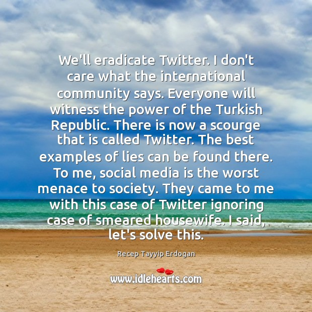 We'll eradicate Twitter. I don't care what the international community says. Everyone Recep Tayyip Erdogan Picture Quote