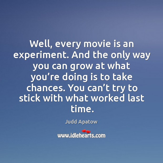 Well, every movie is an experiment. And the only way you can grow at what you're doing is to take chances. Image