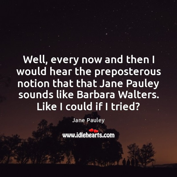 Well, every now and then I would hear the preposterous notion that Jane Pauley Picture Quote