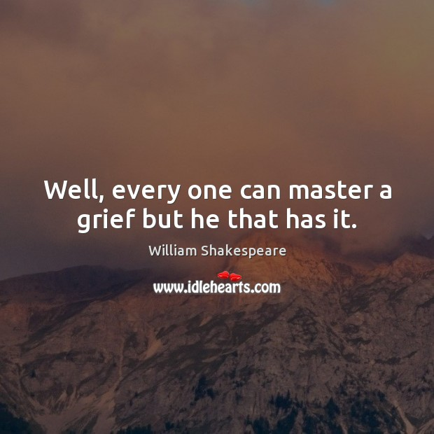 Image, Well, every one can master a grief but he that has it.