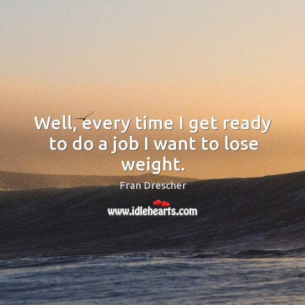 Well, every time I get ready to do a job I want to lose weight. Fran Drescher Picture Quote