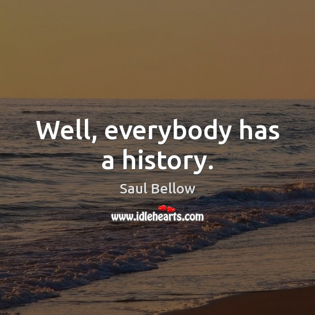 Well, everybody has a history. Saul Bellow Picture Quote
