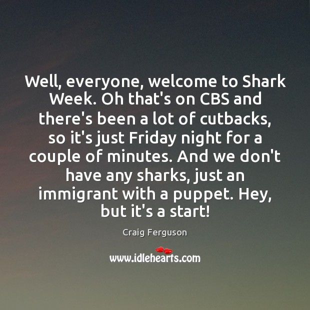 Well, everyone, welcome to Shark Week. Oh that's on CBS and there's Image