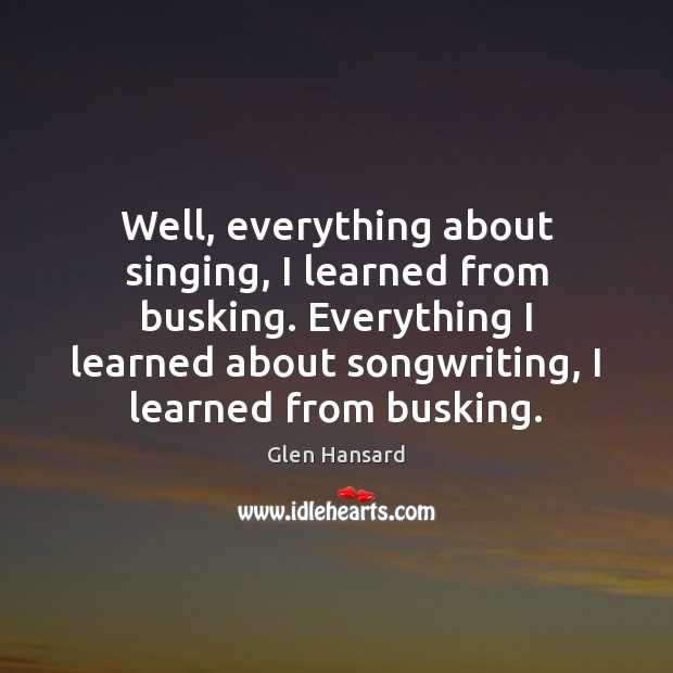 Well, everything about singing, I learned from busking. Everything I learned about Glen Hansard Picture Quote