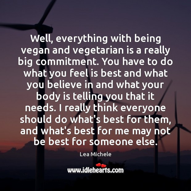 Lea Michele Picture Quote image saying: Well, everything with being vegan and vegetarian is a really big commitment.
