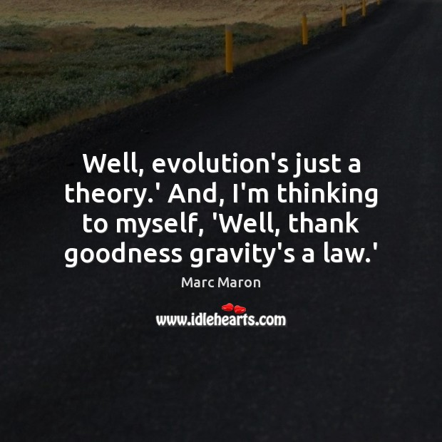 Well, evolution's just a theory.' And, I'm thinking to myself, 'Well, Marc Maron Picture Quote