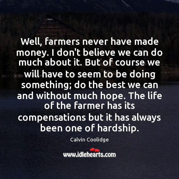 Image, Well, farmers never have made money. I don't believe we can do