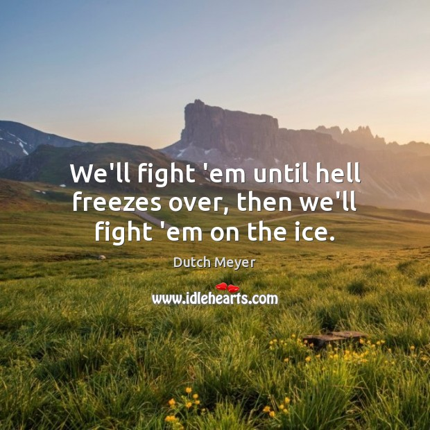 We'll fight 'em until hell freezes over, then we'll fight 'em on the ice. Image