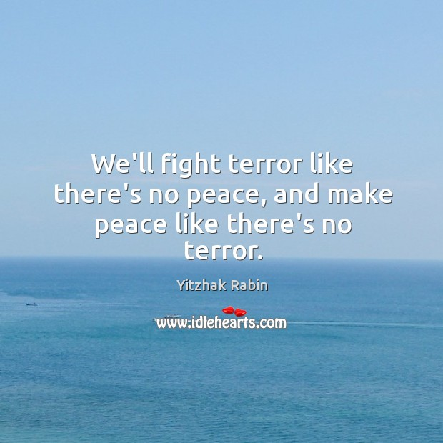 We'll fight terror like there's no peace, and make peace like there's no terror. Yitzhak Rabin Picture Quote