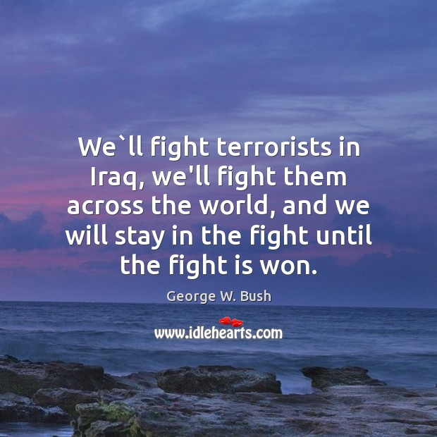 We`ll fight terrorists in Iraq, we'll fight them across the world, Image