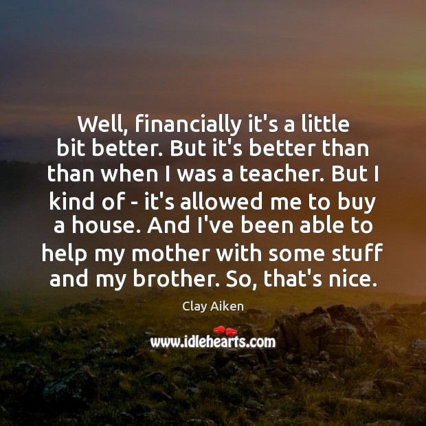 Well, financially it's a little bit better. But it's better than than Clay Aiken Picture Quote