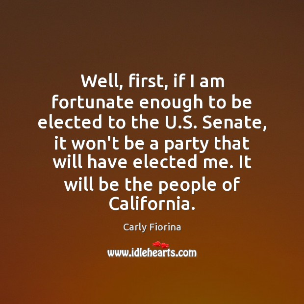 Well, first, if I am fortunate enough to be elected to the Carly Fiorina Picture Quote