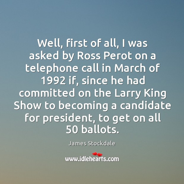 Well, first of all, I was asked by ross perot on a telephone call in march of 1992 if James Stockdale Picture Quote