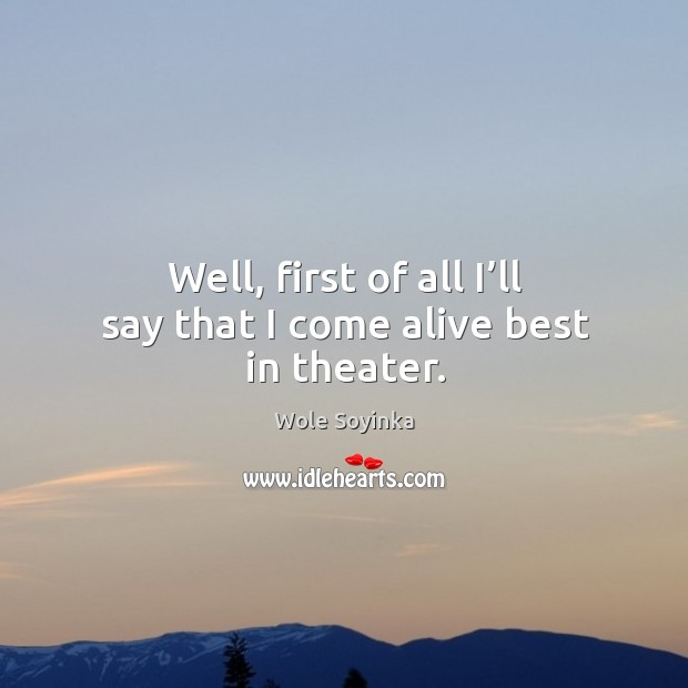 Well, first of all I'll say that I come alive best in theater. Wole Soyinka Picture Quote