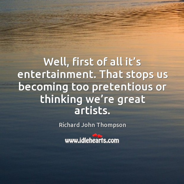 Well, first of all it's entertainment. That stops us becoming too pretentious or thinking we're great artists. Image