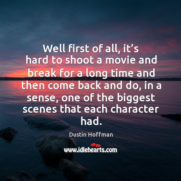 Well first of all, it's hard to shoot a movie and break for a long time and then come back and do Image