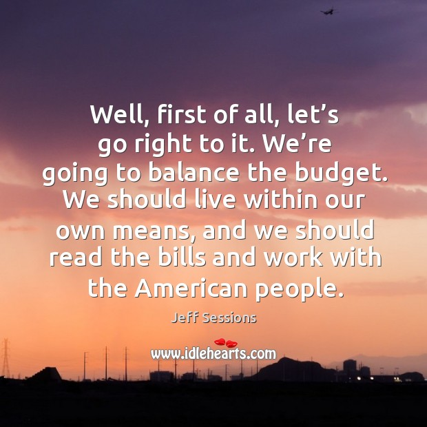Well, first of all, let's go right to it. We're going to balance the budget. Jeff Sessions Picture Quote