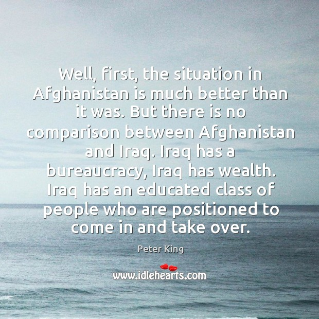 Well, first, the situation in afghanistan is much better than it was. Peter King Picture Quote