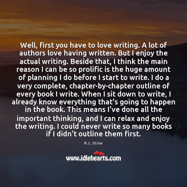 Well, first you have to love writing. A lot of authors love R. L. Stine Picture Quote
