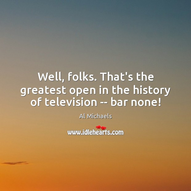 Well, folks. That's the greatest open in the history of television — bar none! Al Michaels Picture Quote