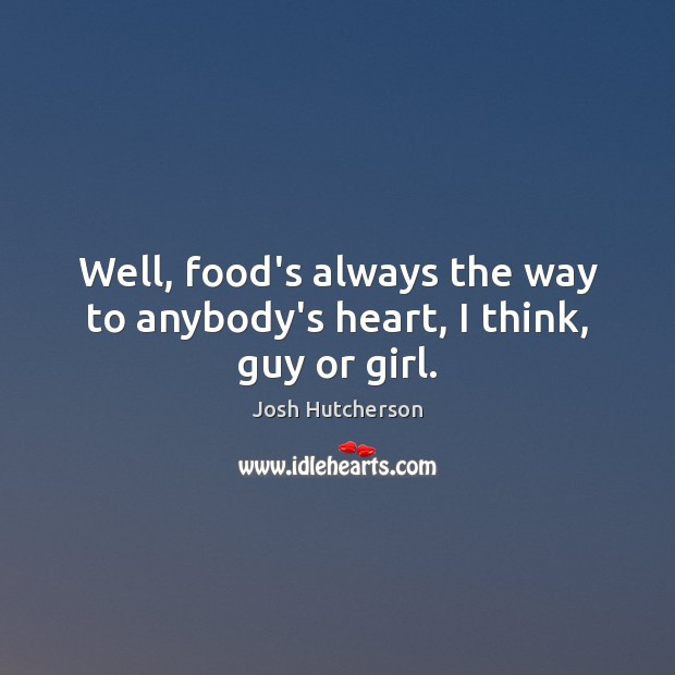 Well, food's always the way to anybody's heart, I think, guy or girl. Josh Hutcherson Picture Quote