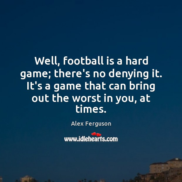 Well, football is a hard game; there's no denying it. It's a Alex Ferguson Picture Quote