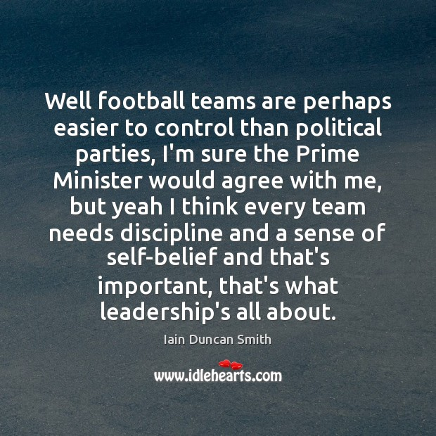 Well football teams are perhaps easier to control than political parties, I'm Iain Duncan Smith Picture Quote