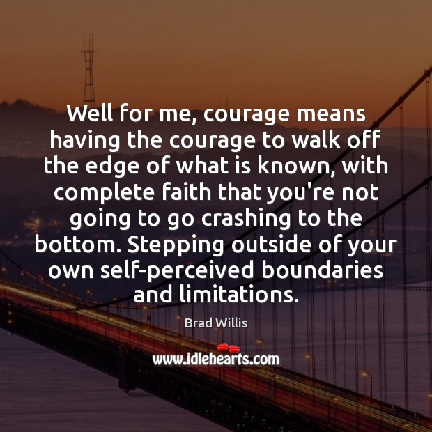 Well for me, courage means having the courage to walk off the Brad Willis Picture Quote