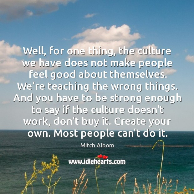 Well, for one thing, the culture we have does not make people Mitch Albom Picture Quote