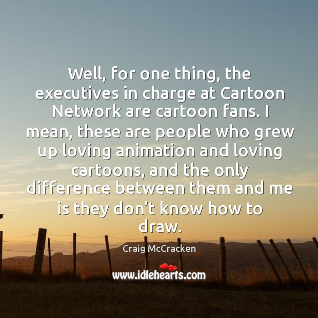 Well, for one thing, the executives in charge at cartoon network are cartoon fans. Image
