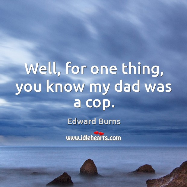 Well, for one thing, you know my dad was a cop. Edward Burns Picture Quote