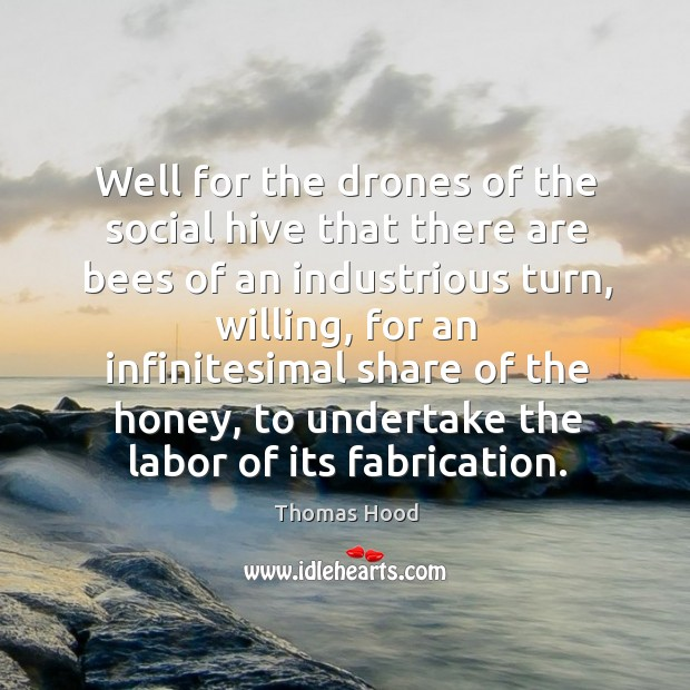 Well for the drones of the social hive that there are bees Thomas Hood Picture Quote