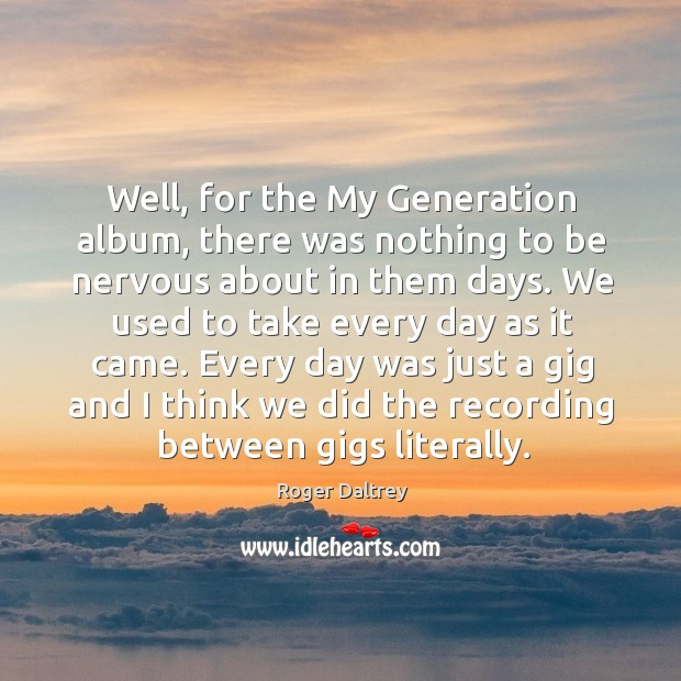 Well, for the my generation album, there was nothing to be nervous about in them days. Roger Daltrey Picture Quote