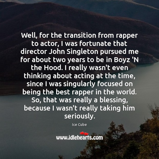 Image, Well, for the transition from rapper to actor, I was fortunate that