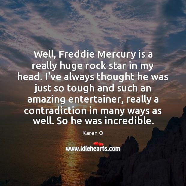 Well, Freddie Mercury is a really huge rock star in my head. Image