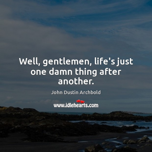 Well, gentlemen, life's just one damn thing after another. Image
