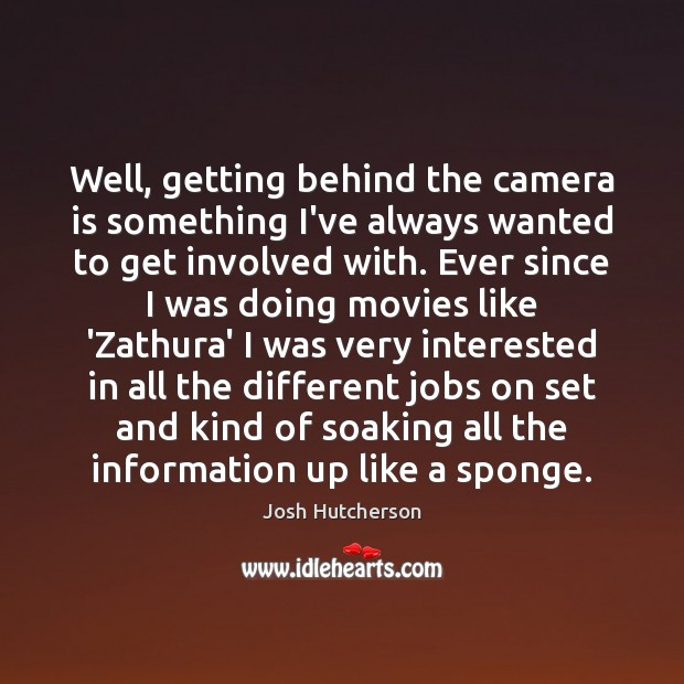 Well, getting behind the camera is something I've always wanted to get Josh Hutcherson Picture Quote