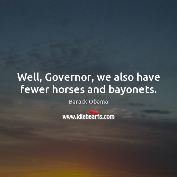 Image, Well, Governor, we also have fewer horses and bayonets.