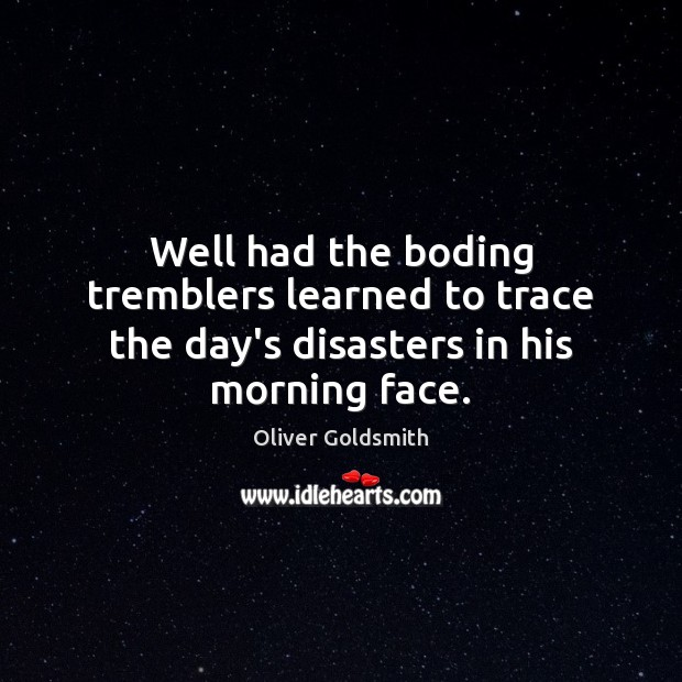 Well had the boding tremblers learned to trace the day's disasters in his morning face. Oliver Goldsmith Picture Quote