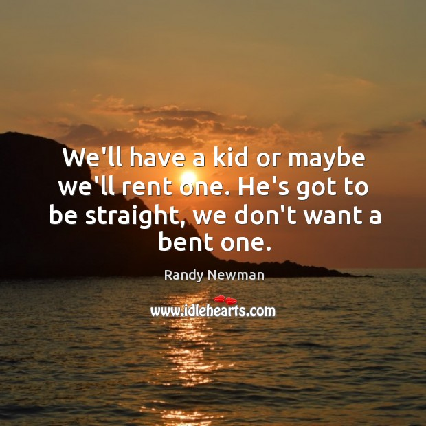 We'll have a kid or maybe we'll rent one. He's got to Randy Newman Picture Quote