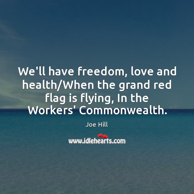 We'll have freedom, love and health/When the grand red flag is Joe Hill Picture Quote