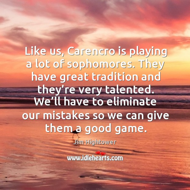 We'll have to eliminate our mistakes so we can give them a good game. Jim Hightower Picture Quote